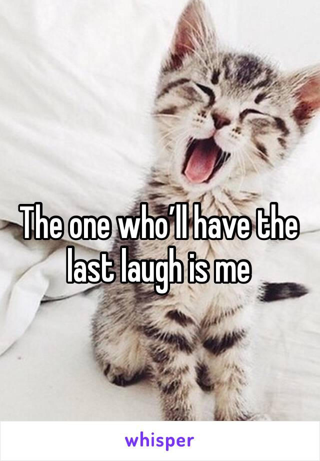 The one who'll have the last laugh is me
