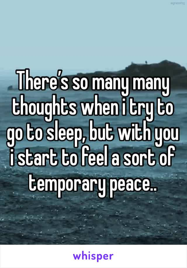 There's so many many thoughts when i try to go to sleep, but with you i start to feel a sort of temporary peace..