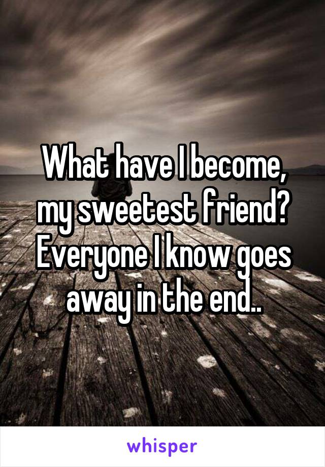 What have I become, my sweetest friend? Everyone I know goes away in the end..