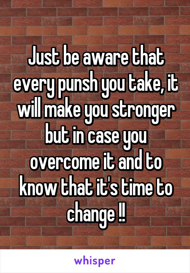 Just be aware that every punsh you take, it will make you stronger but in case you overcome it and to know that it's time to change !!