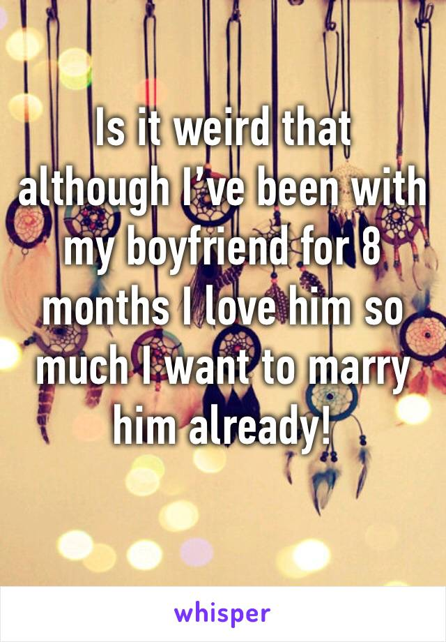 Is it weird that although I've been with my boyfriend for 8 months I love him so much I want to marry him already!