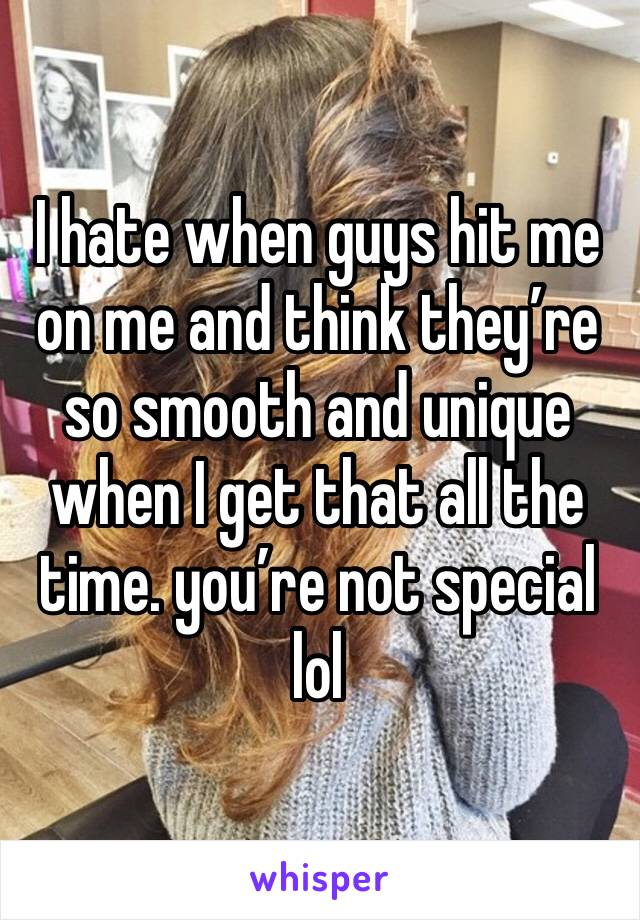 I hate when guys hit me on me and think they're so smooth and unique when I get that all the time. you're not special lol