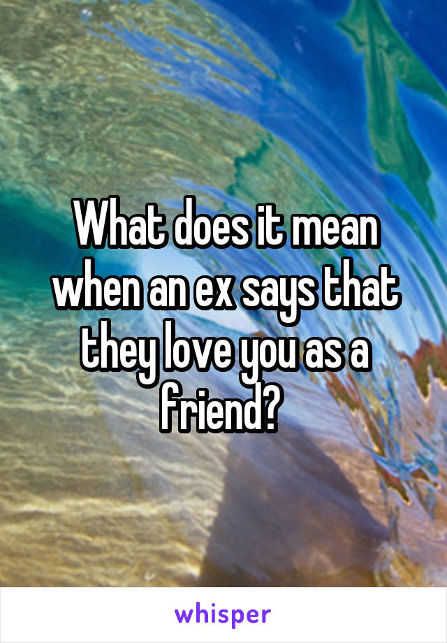 What does it mean when an ex says that they love you as a friend?