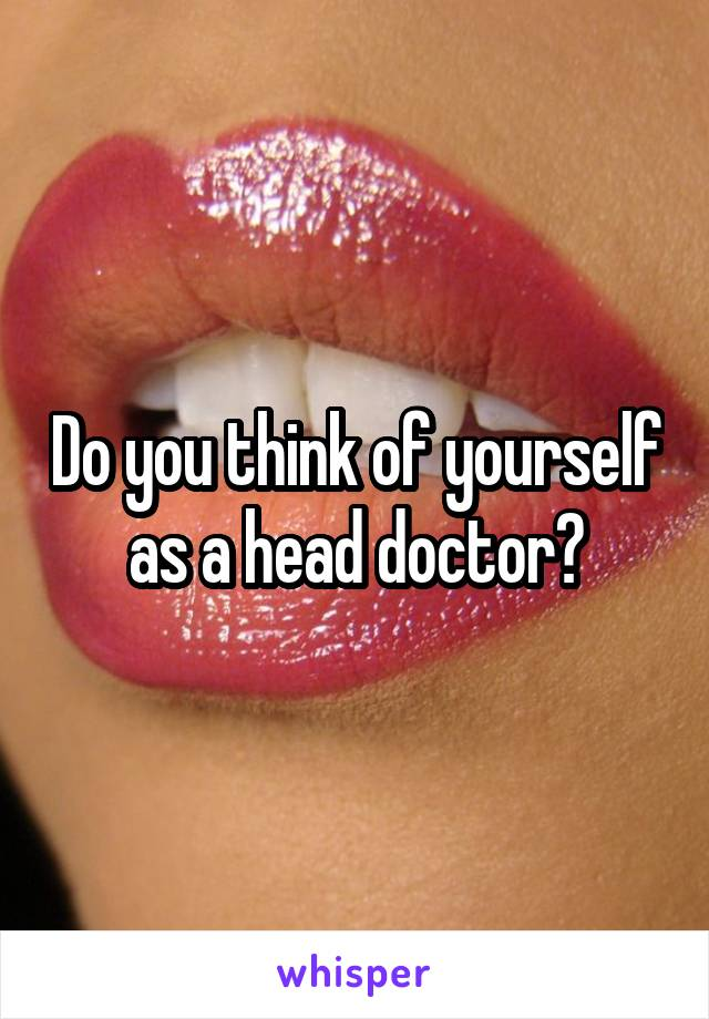 Do you think of yourself as a head doctor?