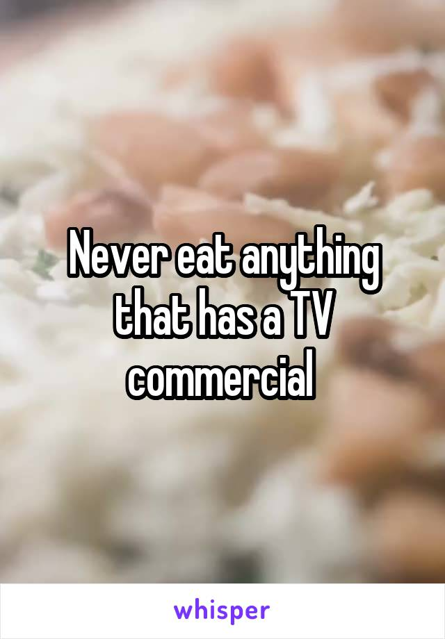 Never eat anything that has a TV commercial
