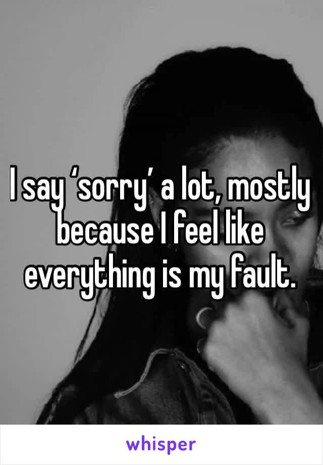 I say 'sorry' a lot, mostly because I feel like everything is my fault.