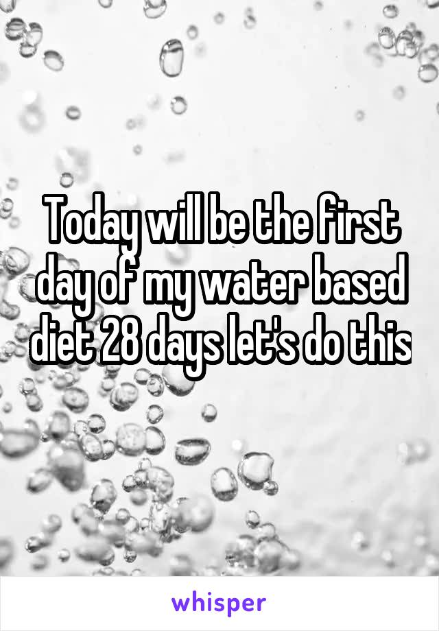 Today will be the first day of my water based diet 28 days let's do this