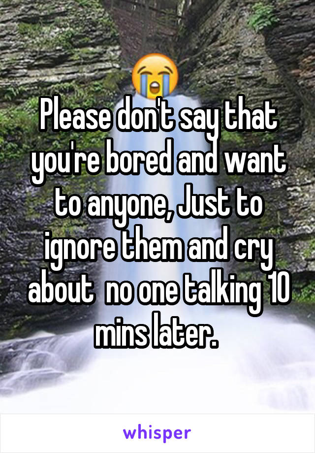 Please don't say that you're bored and want to anyone, Just to ignore them and cry about  no one talking 10 mins later.