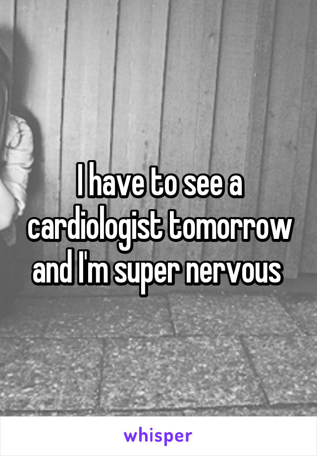 I have to see a cardiologist tomorrow and I'm super nervous
