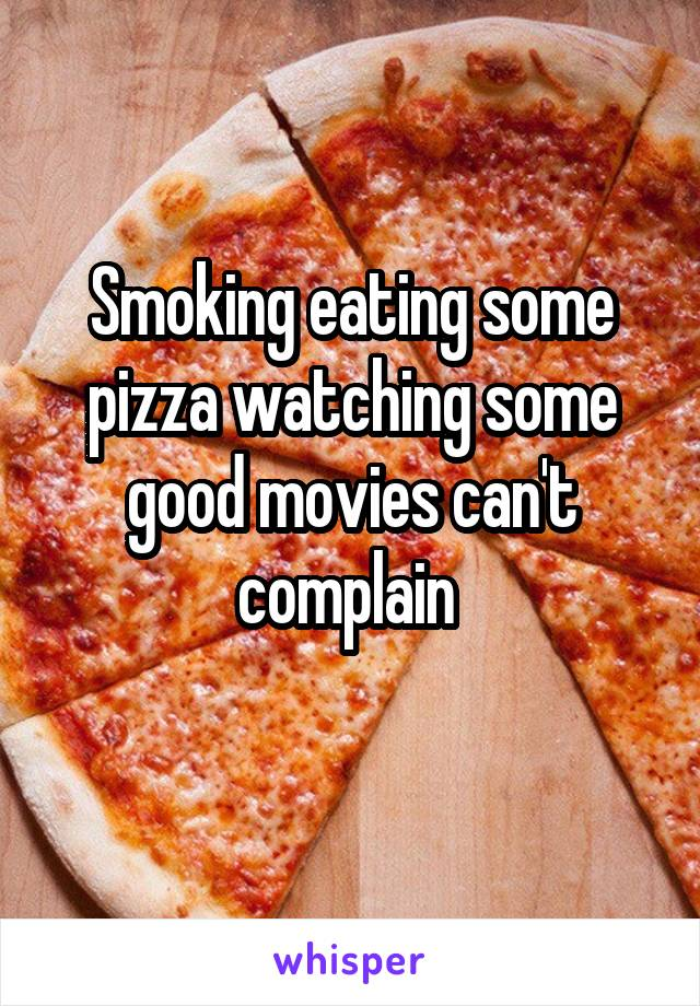Smoking eating some pizza watching some good movies can't complain
