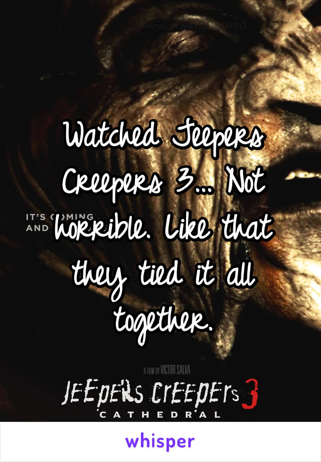 Watched Jeepers Creepers 3... Not horrible. Like that they tied it all together.