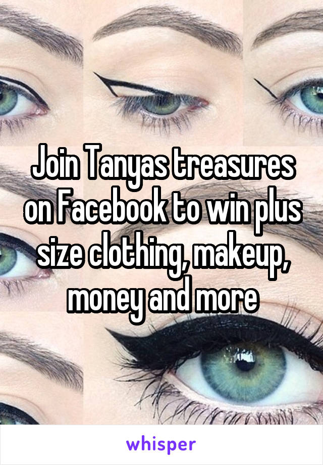 Join Tanyas treasures on Facebook to win plus size clothing, makeup, money and more