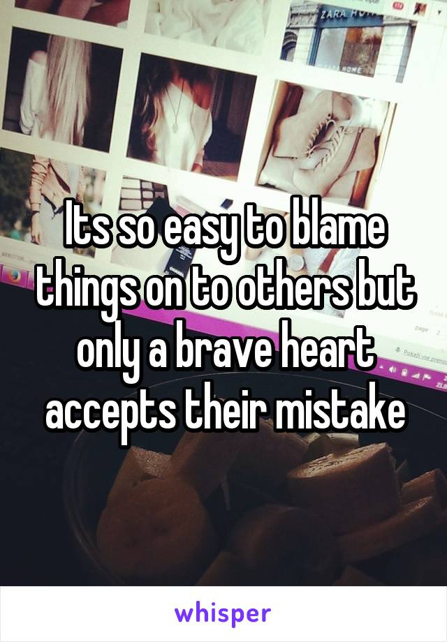 Its so easy to blame things on to others but only a brave heart accepts their mistake