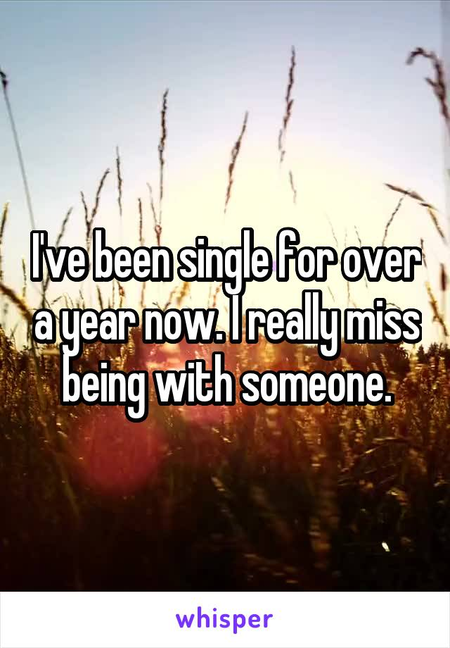 I've been single for over a year now. I really miss being with someone.