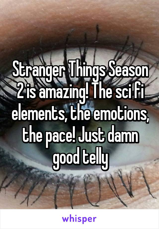 Stranger Things Season 2 is amazing! The sci fi elements, the emotions, the pace! Just damn good telly