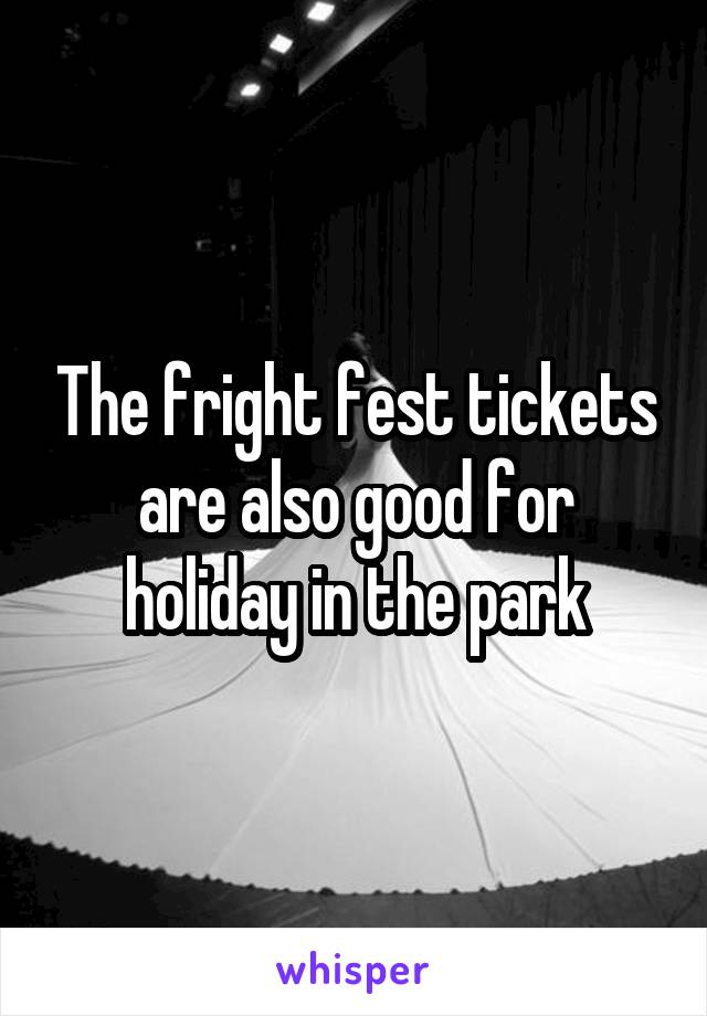 The fright fest tickets are also good for holiday in the park