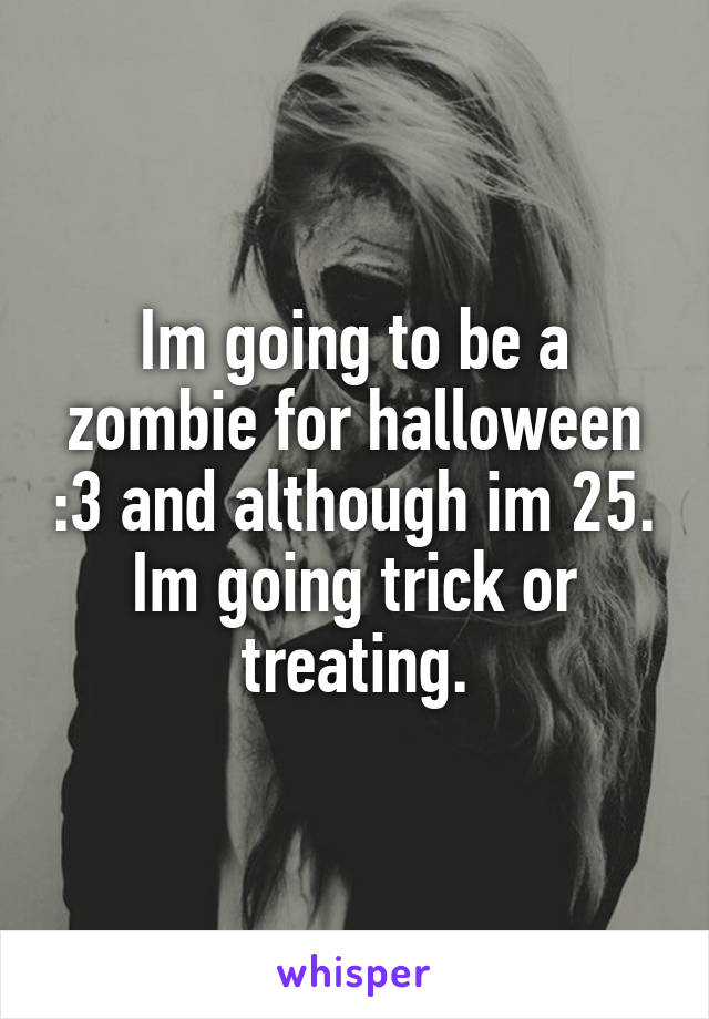Im going to be a zombie for halloween :3 and although im 25. Im going trick or treating.