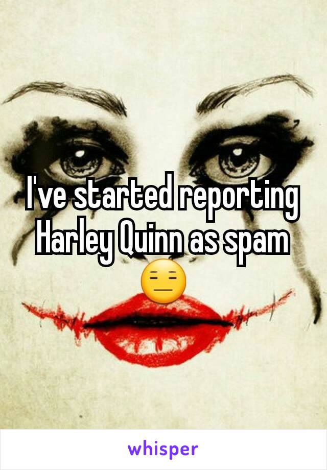 I've started reporting Harley Quinn as spam 😑