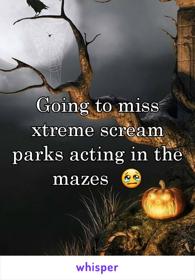 Going to miss xtreme scream parks acting in the mazes  😢