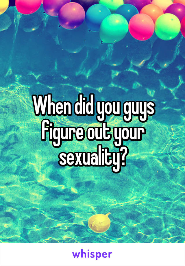 When did you guys figure out your sexuality?