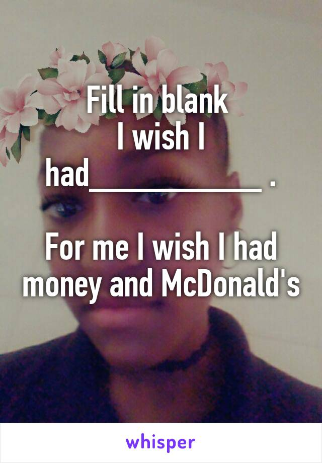 Fill in blank  I wish I had_________ .  For me I wish I had money and McDonald's