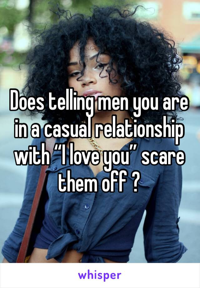 """Does telling men you are in a casual relationship with """"I love you"""" scare them off ?"""