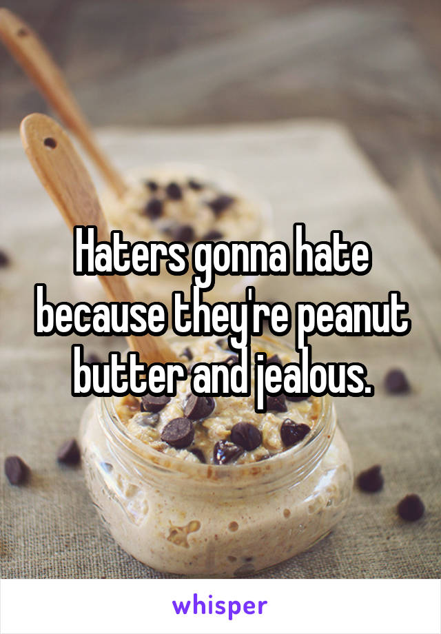 Haters gonna hate because they're peanut butter and jealous.