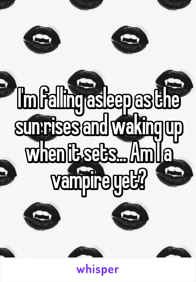 I'm falling asleep as the sun rises and waking up when it sets... Am I a vampire yet?