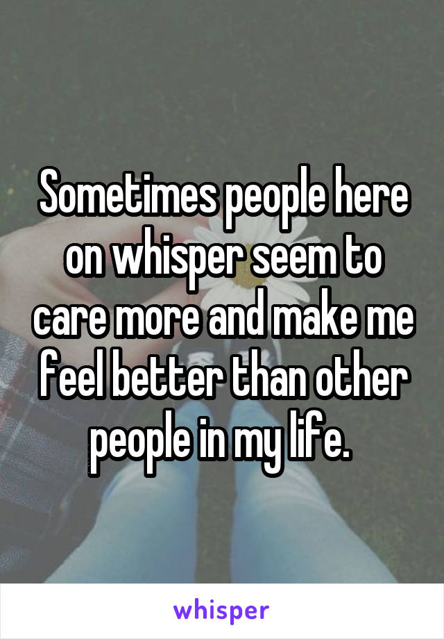Sometimes people here on whisper seem to care more and make me feel better than other people in my life.
