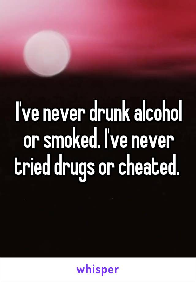 I've never drunk alcohol or smoked. I've never tried drugs or cheated.