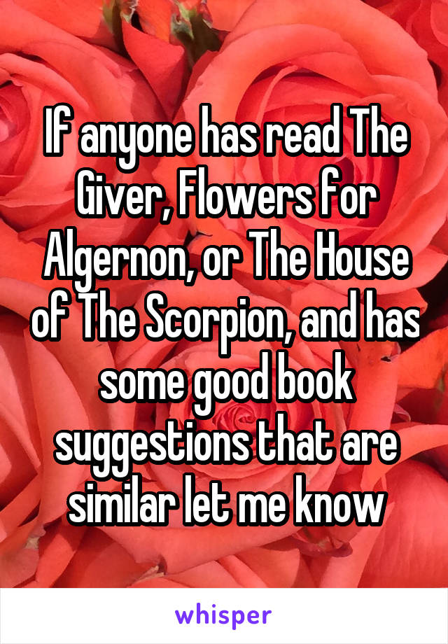 If anyone has read The Giver, Flowers for Algernon, or The House of The Scorpion, and has some good book suggestions that are similar let me know