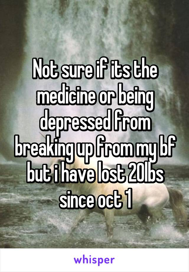 Not sure if its the medicine or being depressed from breaking up from my bf but i have lost 20lbs since oct 1