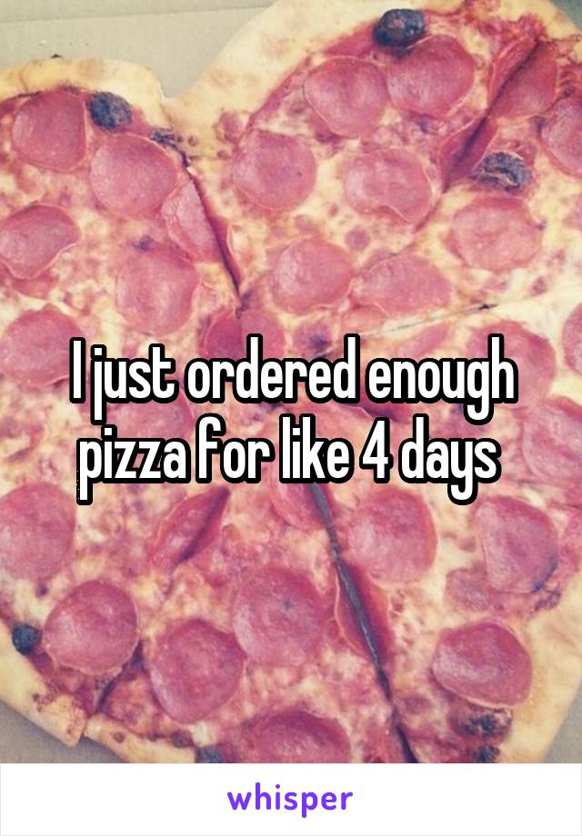 I just ordered enough pizza for like 4 days
