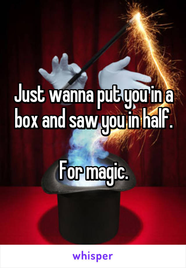 Just wanna put you in a box and saw you in half.  For magic.