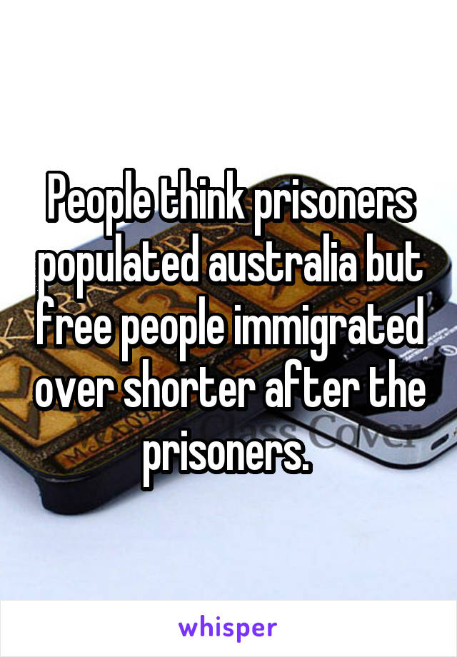 People think prisoners populated australia but free people immigrated over shorter after the prisoners.