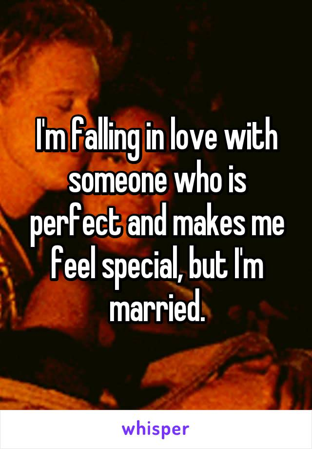 I'm falling in love with someone who is perfect and makes me feel special, but I'm married.