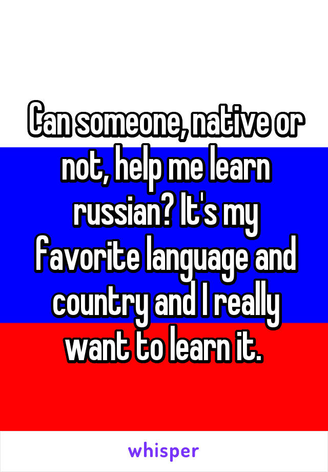 Can someone, native or not, help me learn russian? It's my favorite language and country and I really want to learn it.