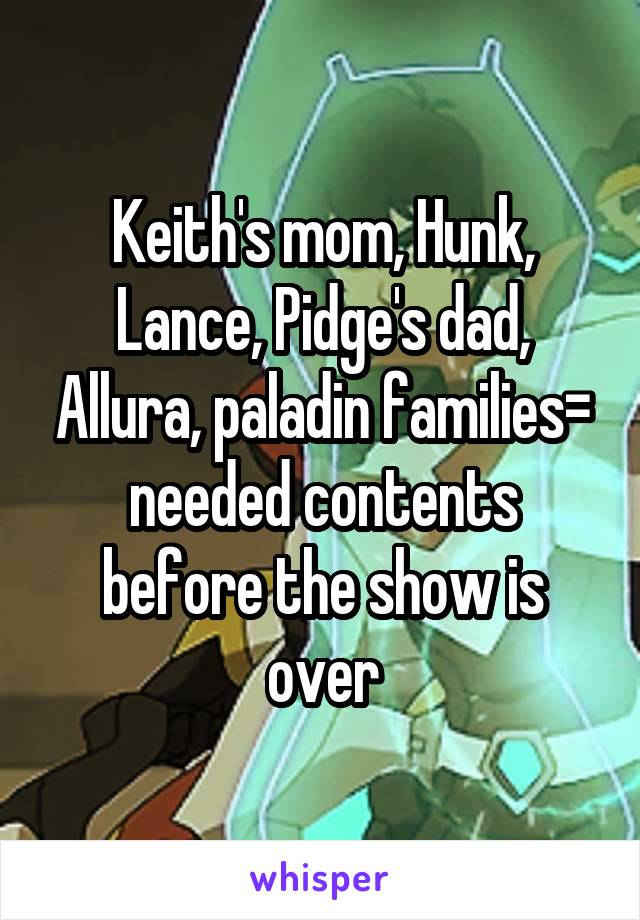 Keith's mom, Hunk, Lance, Pidge's dad, Allura, paladin families= needed contents before the show is over