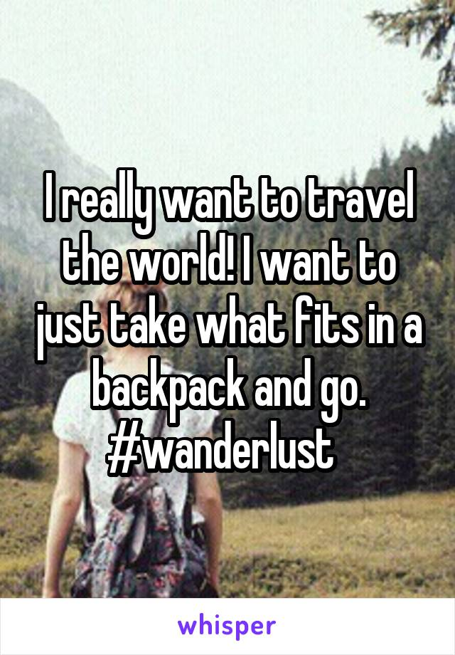 I really want to travel the world! I want to just take what fits in a backpack and go. #wanderlust