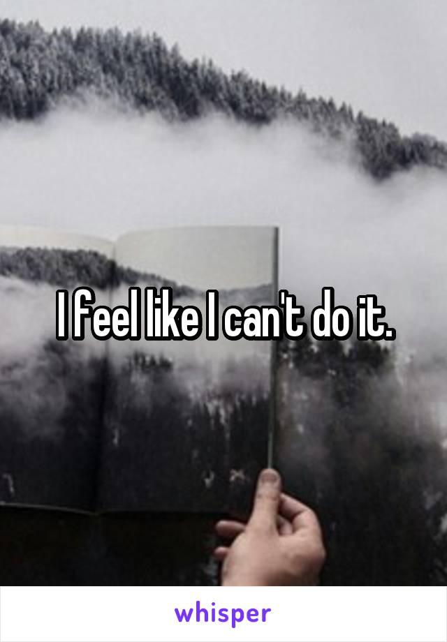 I feel like I can't do it.