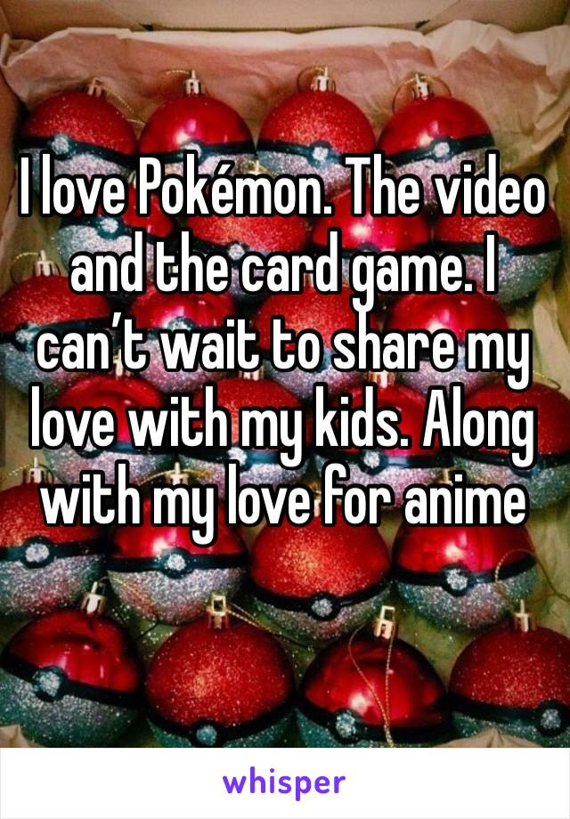 I love Pokémon. The video and the card game. I can't wait to share my love with my kids. Along with my love for anime