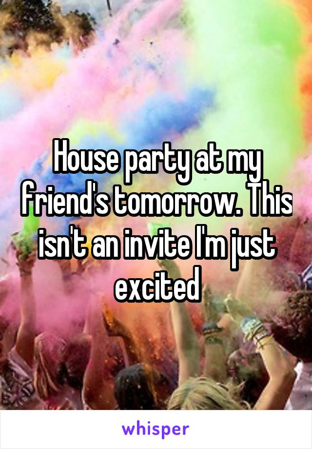 House party at my friend's tomorrow. This isn't an invite I'm just excited