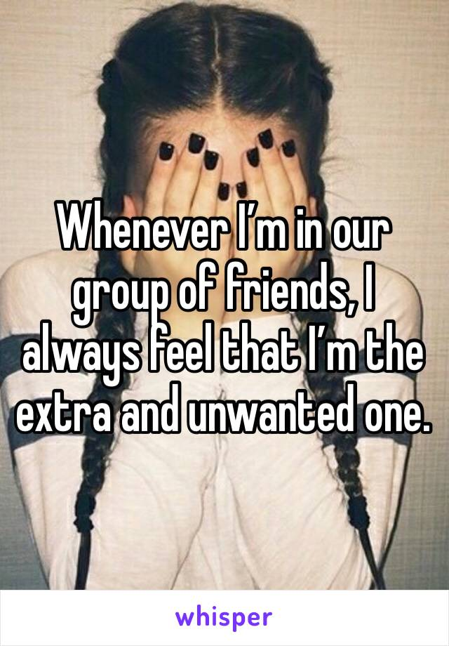 Whenever I'm in our group of friends, I always feel that I'm the extra and unwanted one.