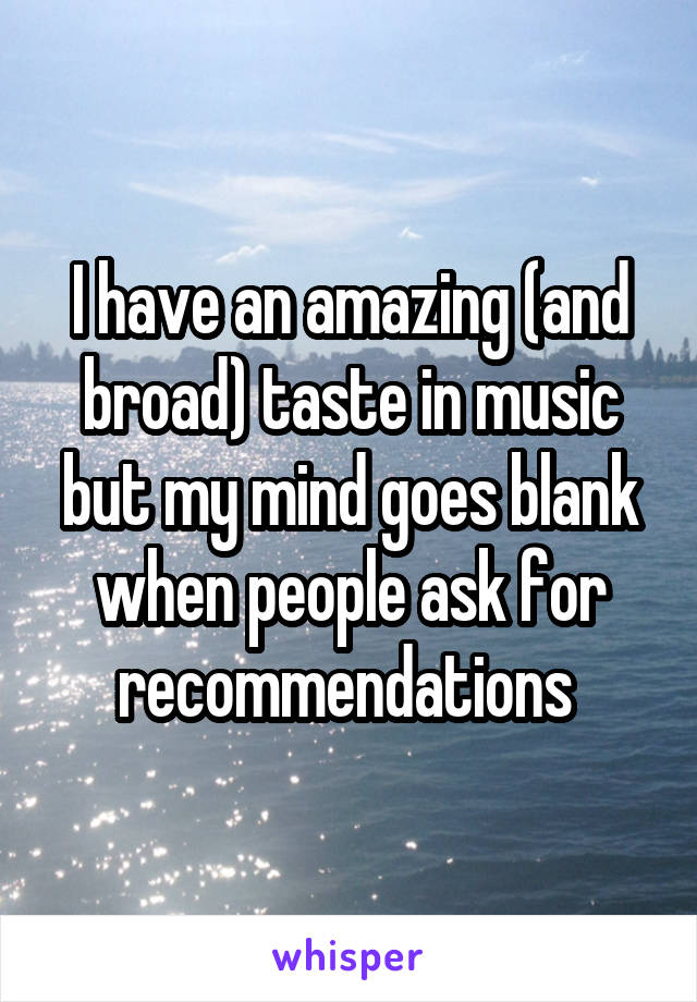 I have an amazing (and broad) taste in music but my mind goes blank when people ask for recommendations