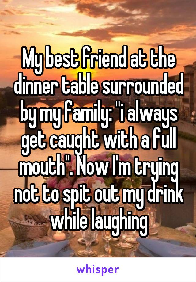 "My best friend at the dinner table surrounded by my family: ""i always get caught with a full mouth"". Now I'm trying not to spit out my drink while laughing"