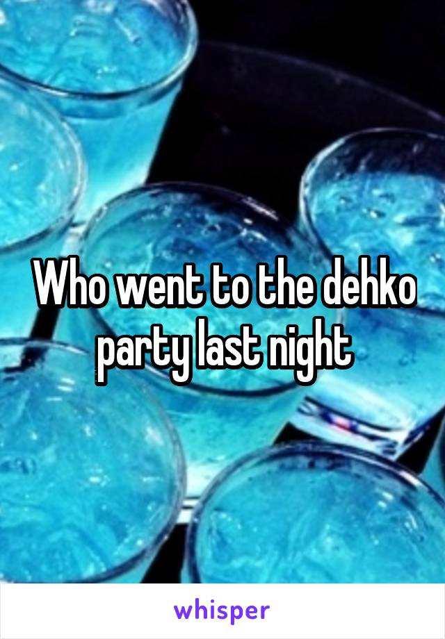 Who went to the dehko party last night