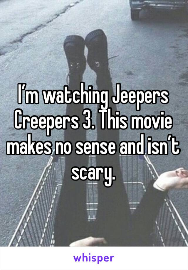 I'm watching Jeepers Creepers 3. This movie makes no sense and isn't scary.