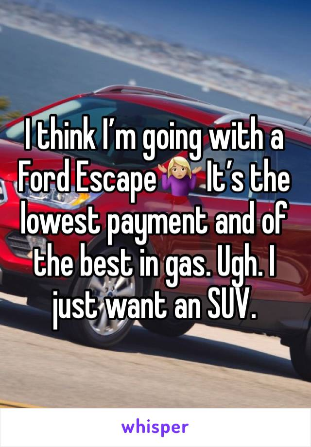 I think I'm going with a Ford Escape🤷🏼♀️ It's the lowest payment and of the best in gas. Ugh. I just want an SUV.