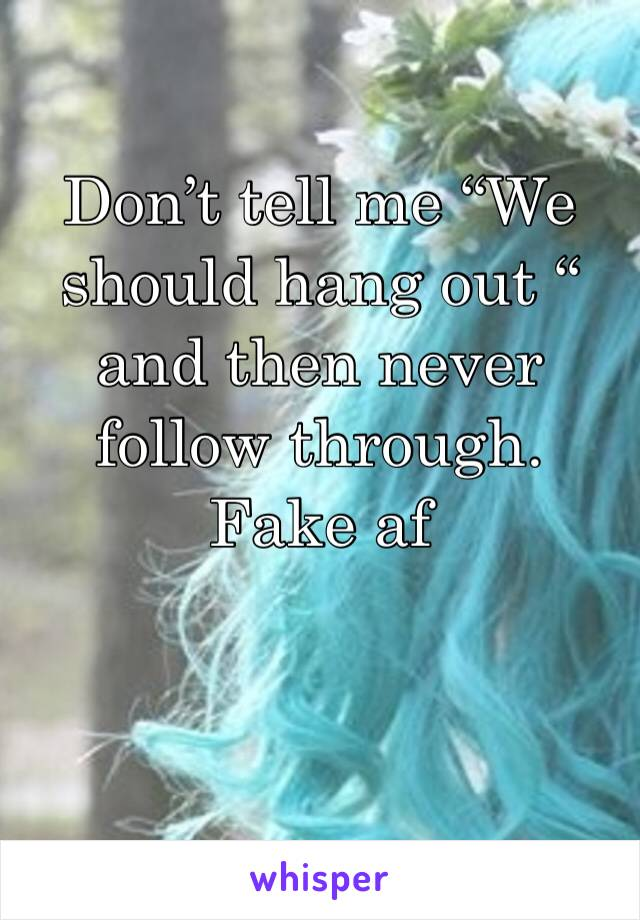 """Don't tell me """"We should hang out """" and then never follow through. Fake af"""