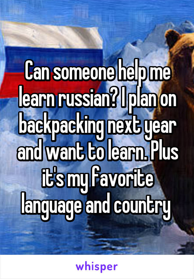 Can someone help me learn russian? I plan on backpacking next year and want to learn. Plus it's my favorite language and country